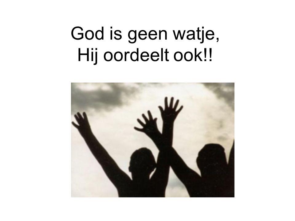 God is geen watje, Hij oordeelt ook!!