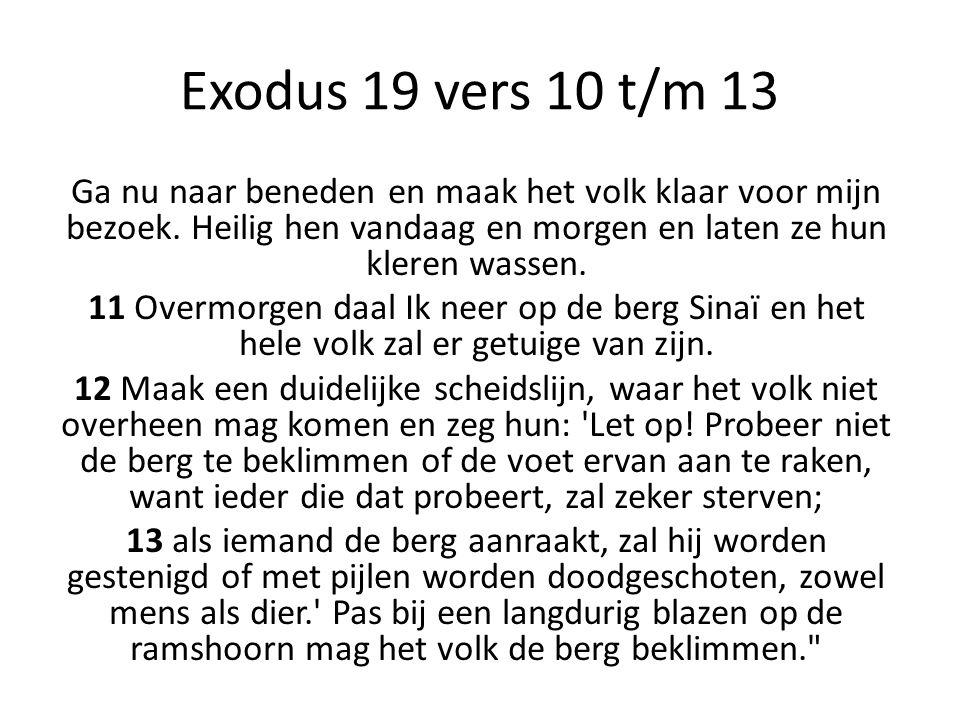 Exodus 19 vers 10 t/m 13 Ga nu naar beneden en maak het volk klaar voor mijn bezoek. Heilig hen vandaag en morgen en laten ze hun kleren wassen.