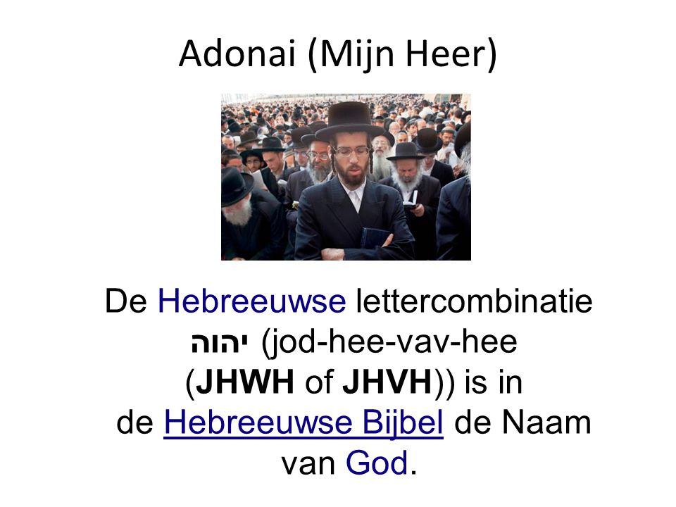 Adonai (Mijn Heer) De Hebreeuwse lettercombinatie יהוה (jod-hee-vav-hee (JHWH of JHVH)) is in de Hebreeuwse Bijbel de Naam van God.