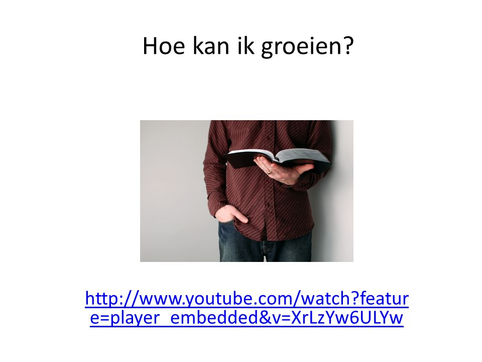 Hoe kan ik groeien http://www.youtube.com/watch feature=player_embedded&v=XrLzYw6ULYw