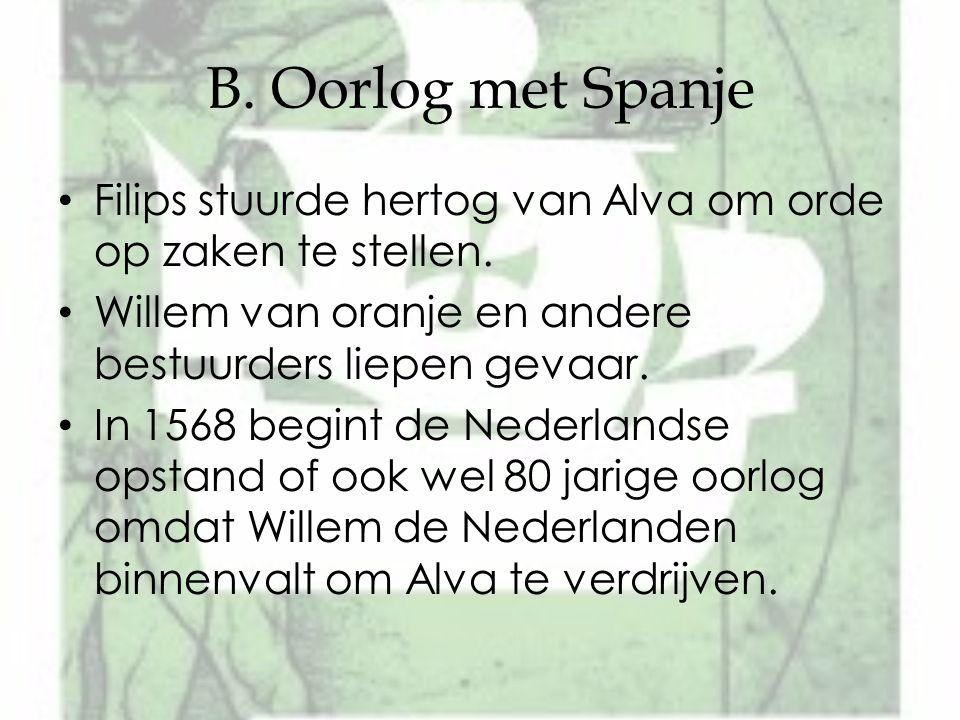 B. Oorlog met Spanje Filips stuurde hertog van Alva om orde op zaken te stellen. Willem van oranje en andere bestuurders liepen gevaar.