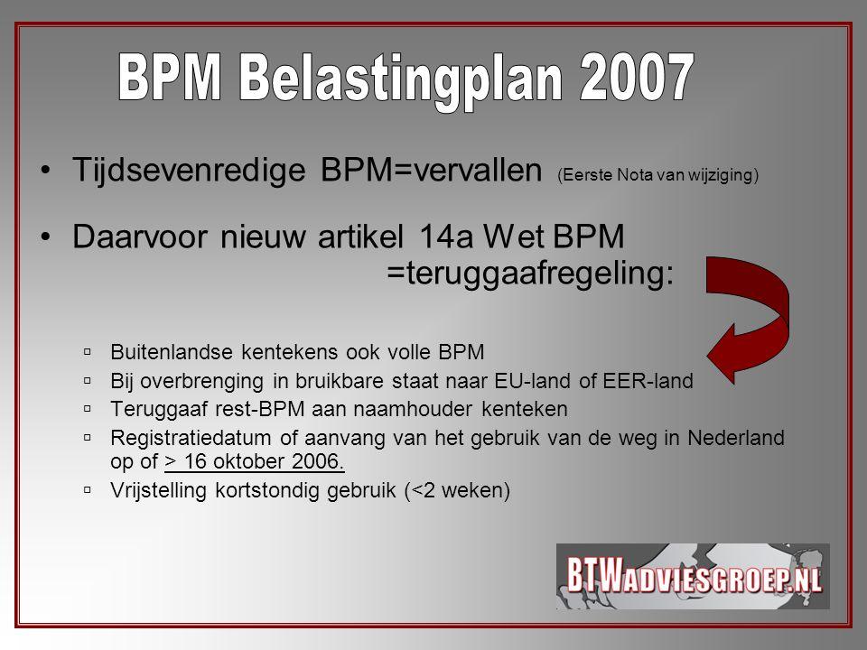 BPM Belastingplan 2007 Tijdsevenredige BPM=vervallen (Eerste Nota van wijziging) Daarvoor nieuw artikel 14a Wet BPM =teruggaafregeling: