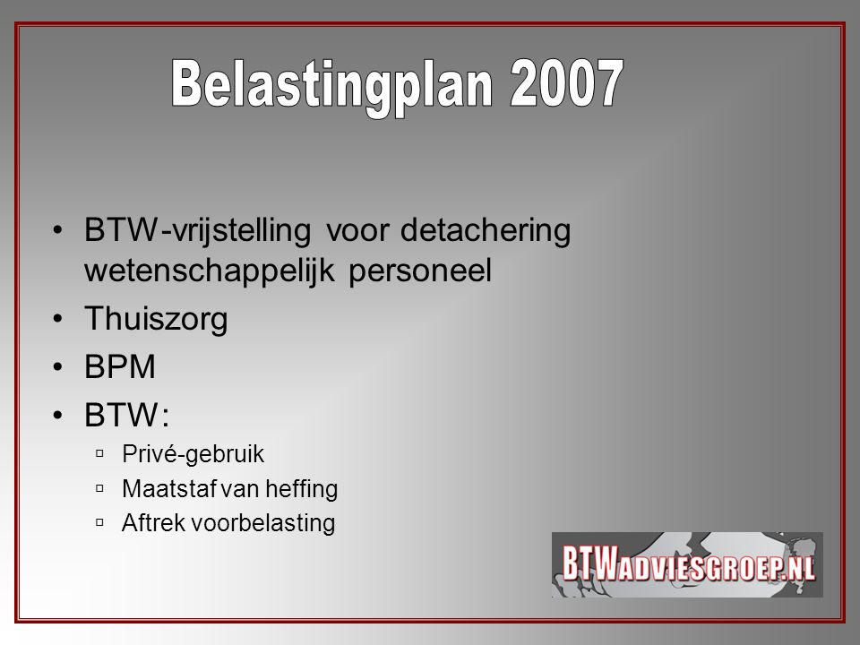 Belastingplan 2007 BTW-vrijstelling voor detachering wetenschappelijk personeel. Thuiszorg. BPM. BTW: