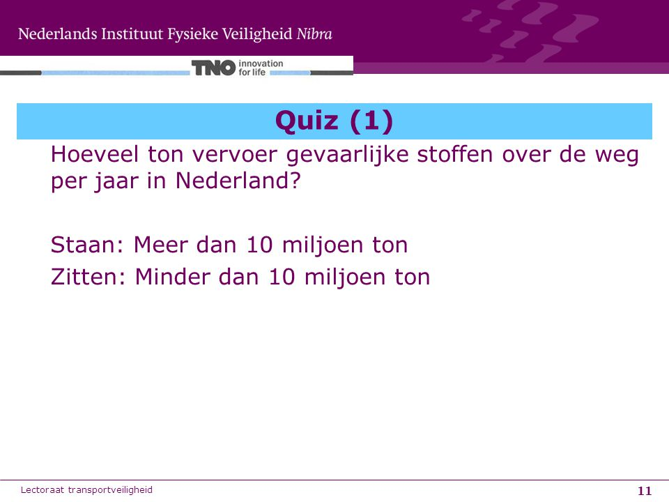 Quiz (1) Hoeveel ton vervoer gevaarlijke stoffen over de weg per jaar in Nederland Staan: Meer dan 10 miljoen ton.