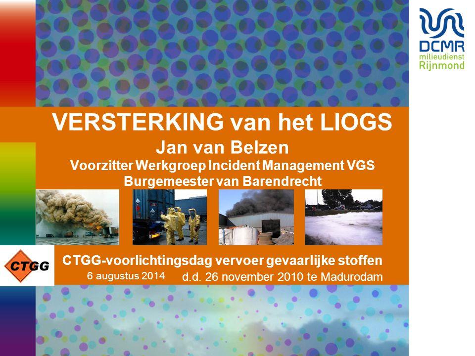 VERSTERKING van het LIOGS Jan van Belzen Voorzitter Werkgroep Incident Management VGS Burgemeester van Barendrecht CTGG-voorlichtingsdag vervoer gevaarlijke stoffen d.d. 26 november 2010 te Madurodam