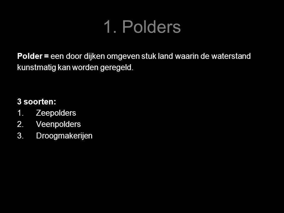 1. Polders Polder = een door dijken omgeven stuk land waarin de waterstand. kunstmatig kan worden geregeld.