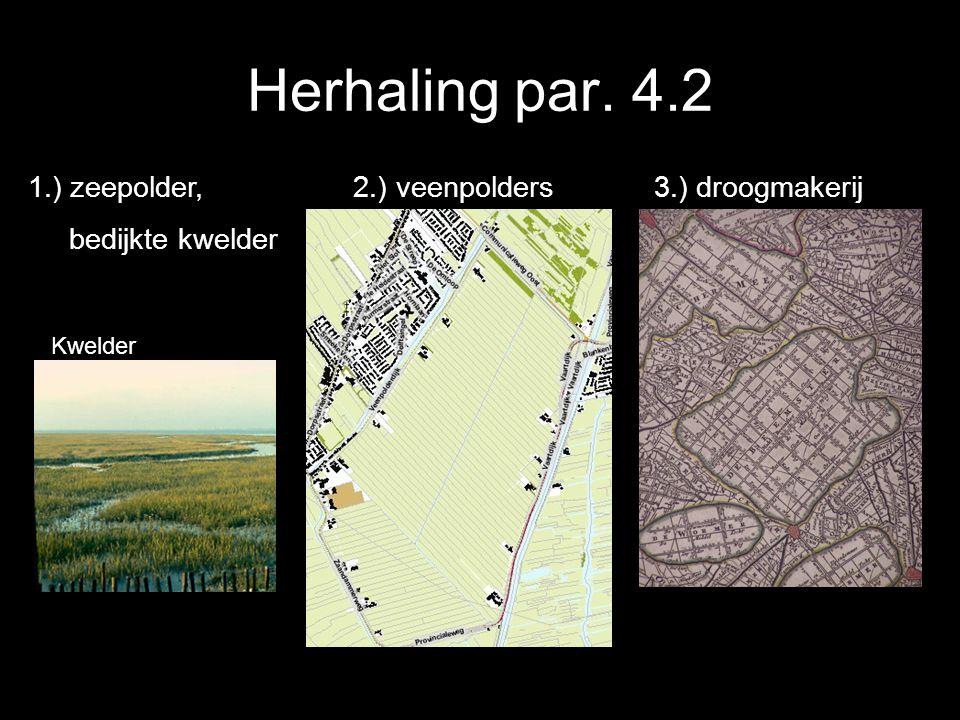 Herhaling par. 4.2 1.) zeepolder, 2.) veenpolders 3.) droogmakerij