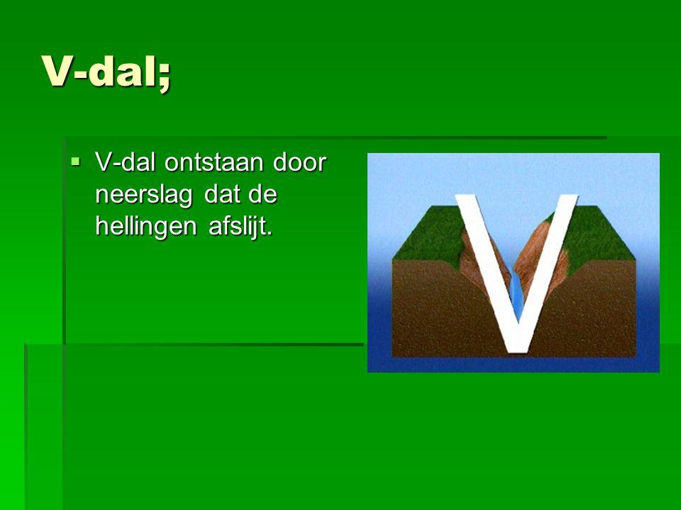 V-dal; V-dal ontstaan door neerslag dat de hellingen afslijt.