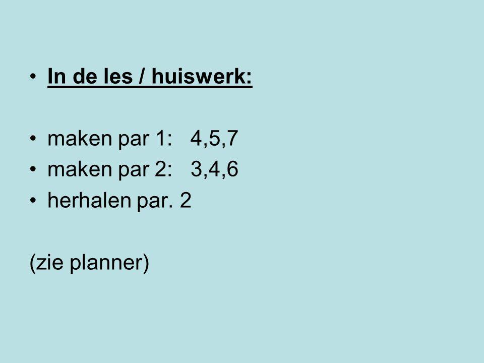 In de les / huiswerk: maken par 1: 4,5,7 maken par 2: 3,4,6 herhalen par. 2 (zie planner)