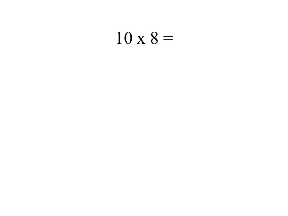 10 x 8 =