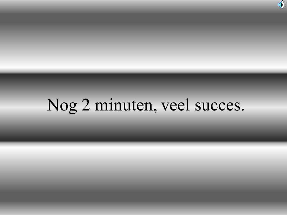 Nog 2 minuten, veel succes.