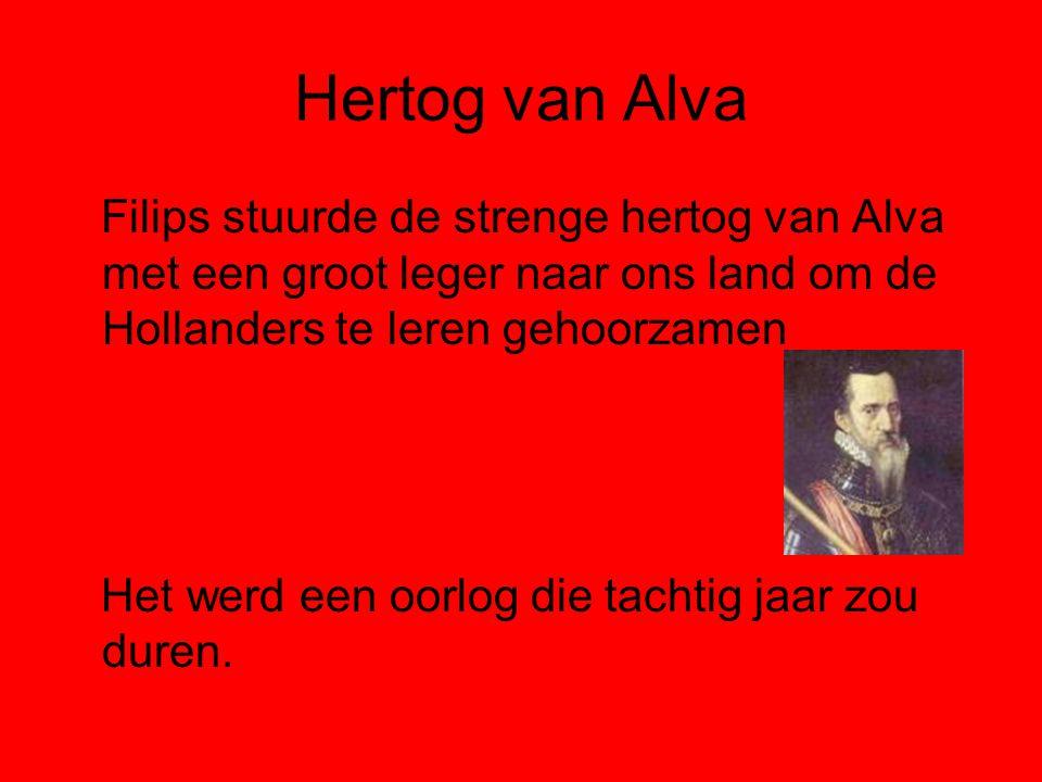 Hertog van Alva Filips stuurde de strenge hertog van Alva met een groot leger naar ons land om de Hollanders te leren gehoorzamen.
