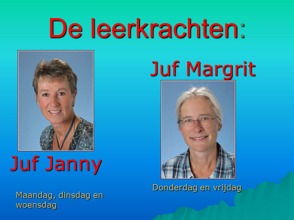 De leerkrachten: Juf Margrit Juf Janny Donderdag en vrijdag