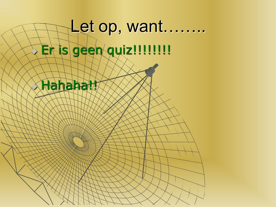 Let op, want…….. Er is geen quiz!!!!!!!! Hahaha!!
