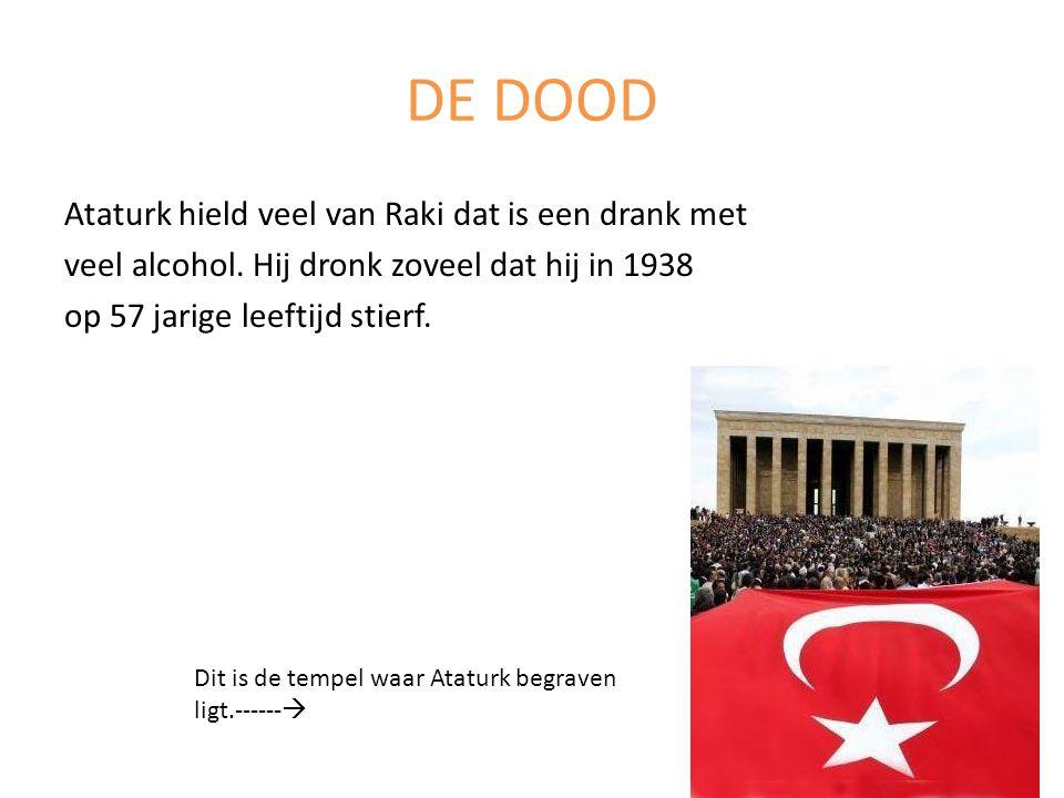DE DOOD Ataturk hield veel van Raki dat is een drank met veel alcohol. Hij dronk zoveel dat hij in 1938 op 57 jarige leeftijd stierf.