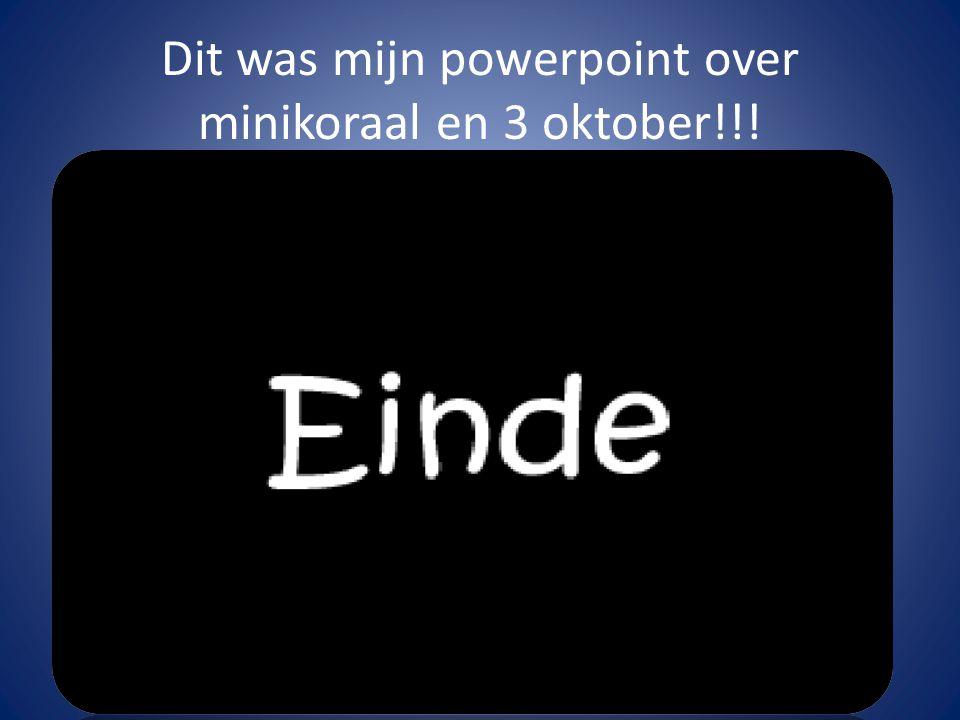 Dit was mijn powerpoint over minikoraal en 3 oktober!!!
