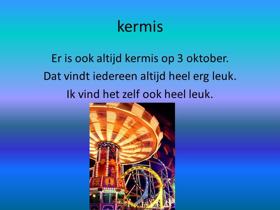 kermis Er is ook altijd kermis op 3 oktober. Dat vindt iedereen altijd heel erg leuk.
