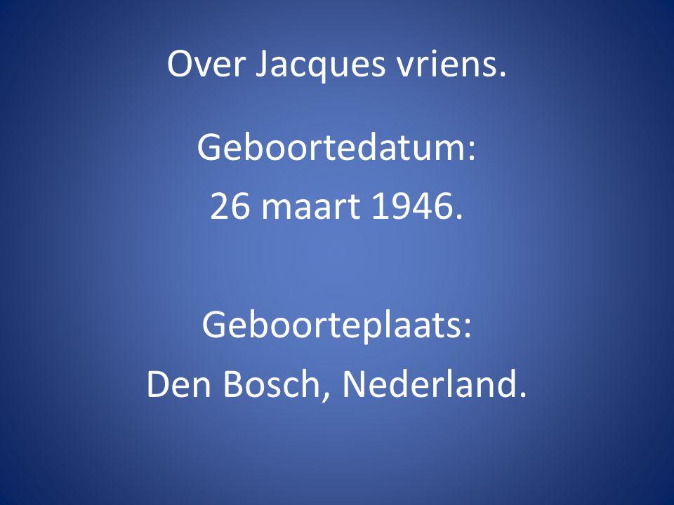 Over Jacques vriens. Geboortedatum: 26 maart 1946. Geboorteplaats: Den Bosch, Nederland.