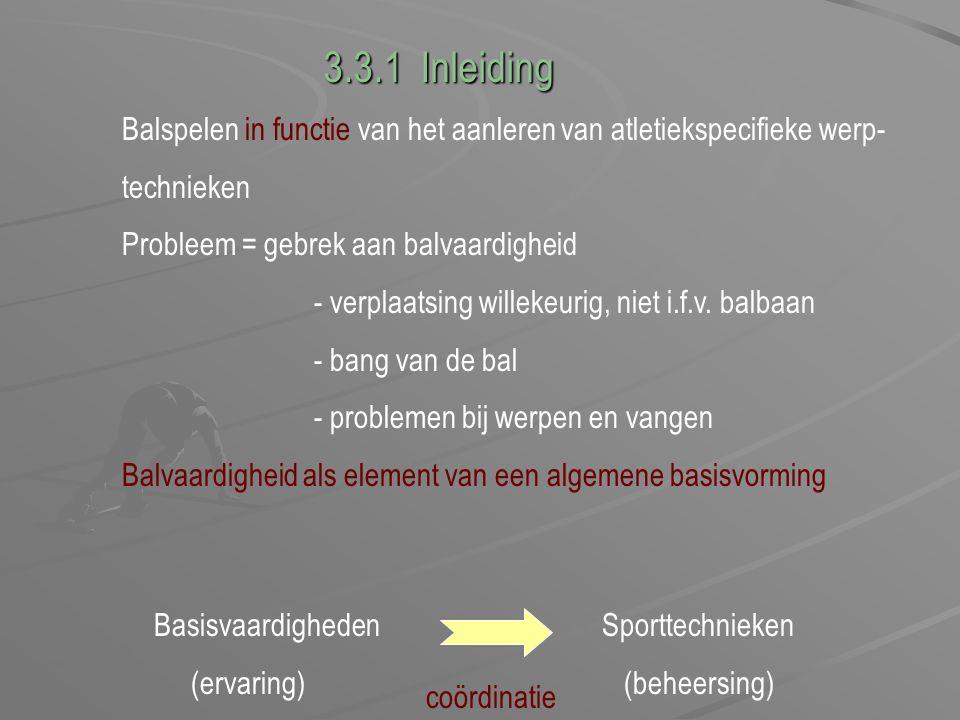 3.3.1 Inleiding Balspelen in functie van het aanleren van atletiekspecifieke werp- technieken. Probleem = gebrek aan balvaardigheid.