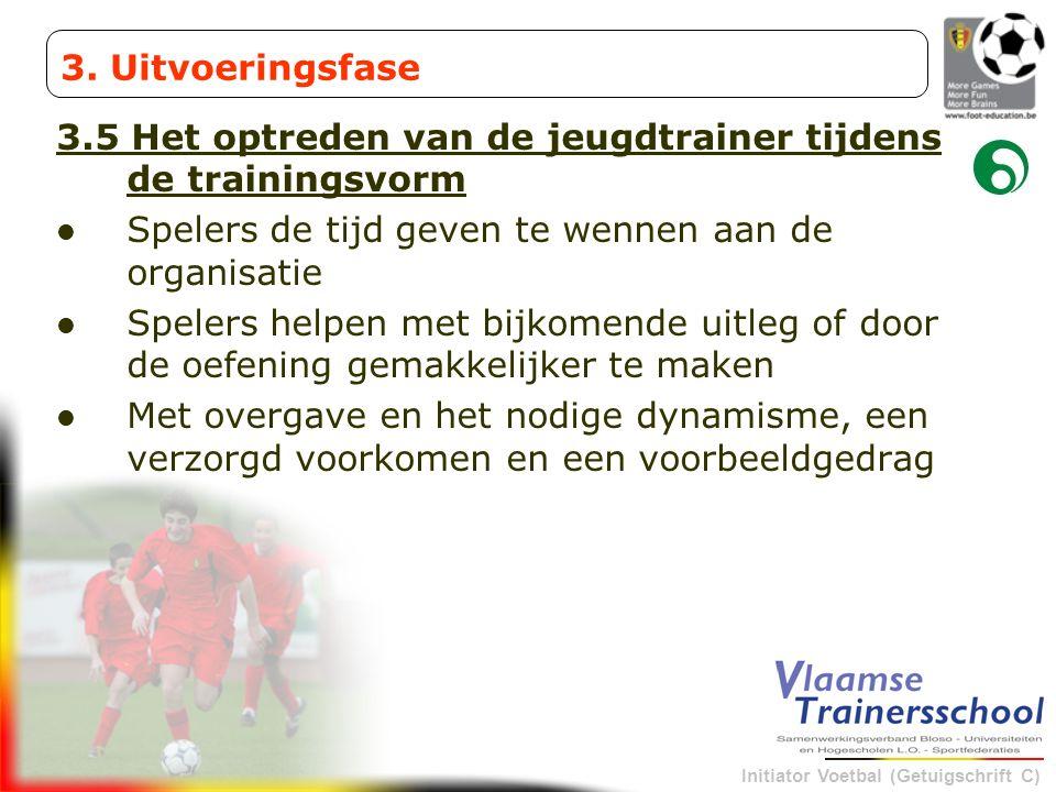 3. Uitvoeringsfase 3.5 Het optreden van de jeugdtrainer tijdens de trainingsvorm. Spelers de tijd geven te wennen aan de organisatie.
