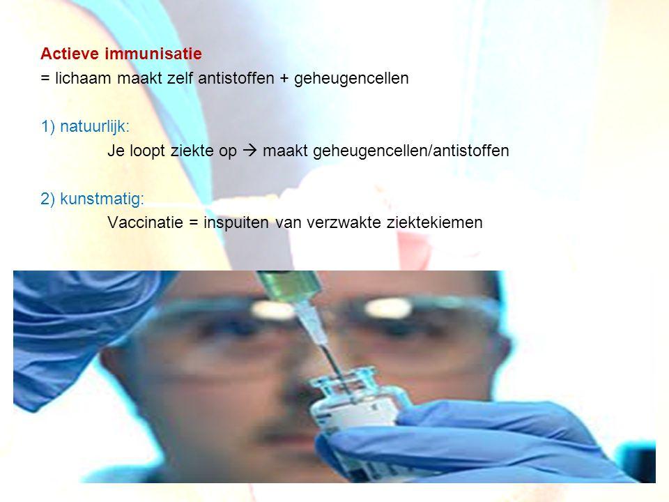 Actieve immunisatie = lichaam maakt zelf antistoffen + geheugencellen 1) natuurlijk: Je loopt ziekte op  maakt geheugencellen/antistoffen 2) kunstmatig: Vaccinatie = inspuiten van verzwakte ziektekiemen