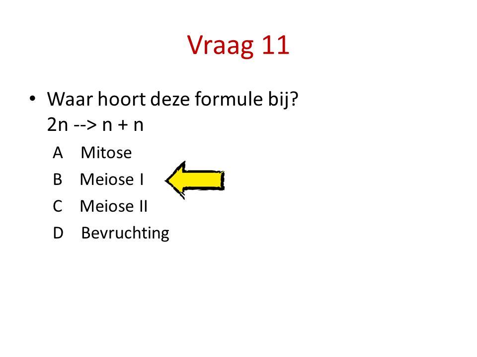 Vraag 11 Waar hoort deze formule bij 2n --> n + n A Mitose