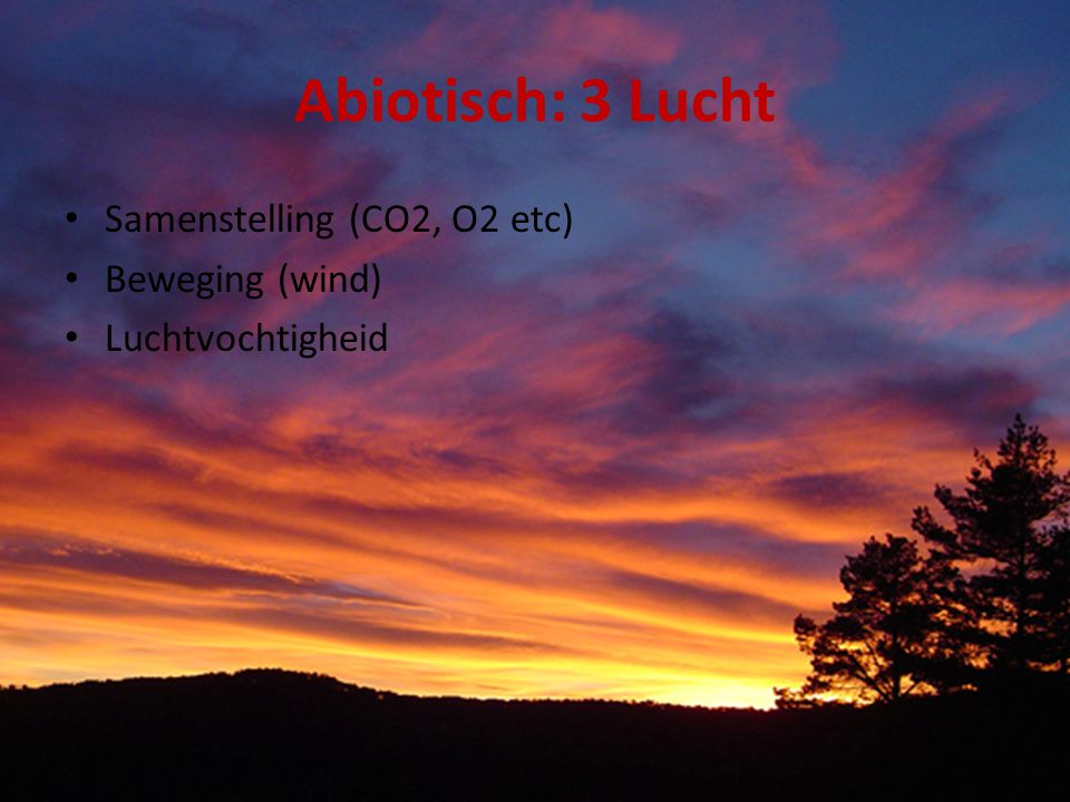 Abiotisch: 3 Lucht Samenstelling (CO2, O2 etc) Beweging (wind)