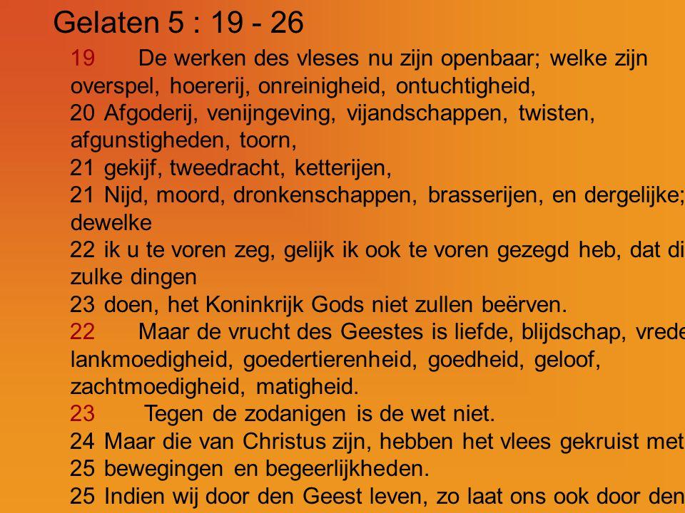 Gelaten 5 : 19 - 26 19 De werken des vleses nu zijn openbaar; welke zijn overspel, hoererij, onreinigheid, ontuchtigheid,