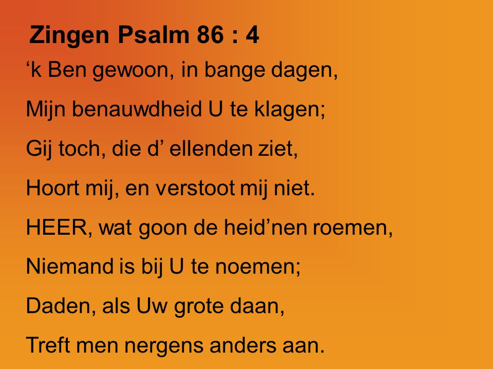 Zingen Psalm 86 : 4 'k Ben gewoon, in bange dagen,