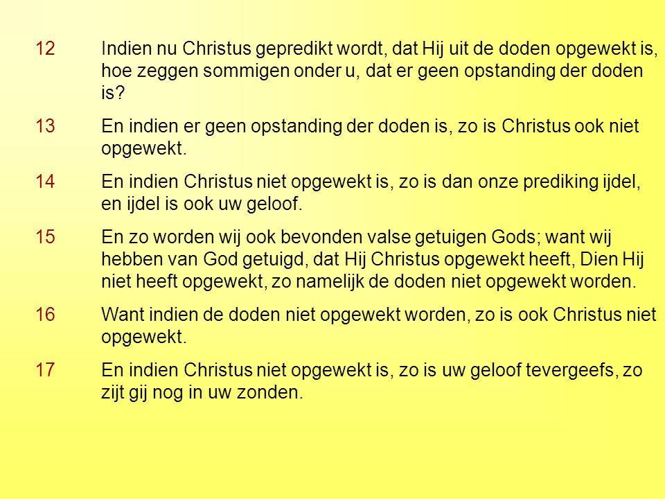 12 Indien nu Christus gepredikt wordt, dat Hij uit de doden opgewekt is, hoe zeggen sommigen onder u, dat er geen opstanding der doden is