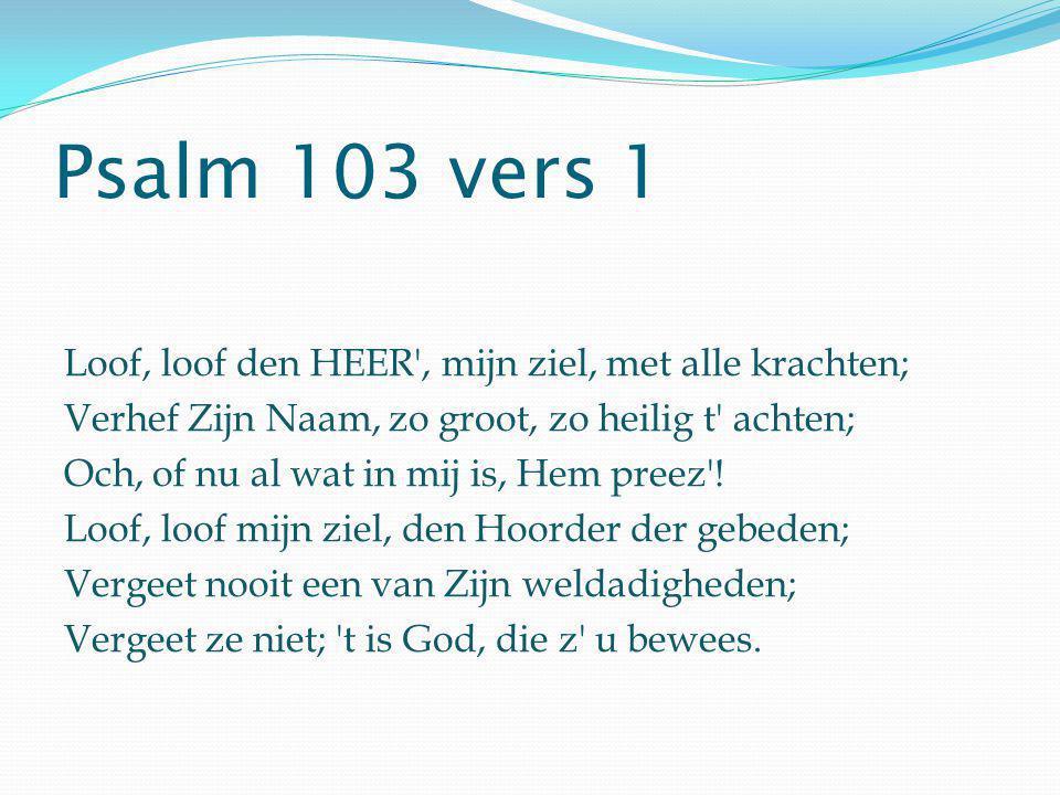 Psalm 103 vers 1 Loof, loof den HEER , mijn ziel, met alle krachten;