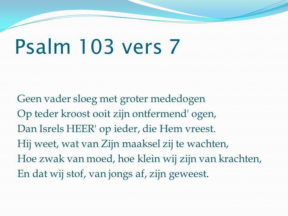 Psalm 103 vers 7 Geen vader sloeg met groter mededogen