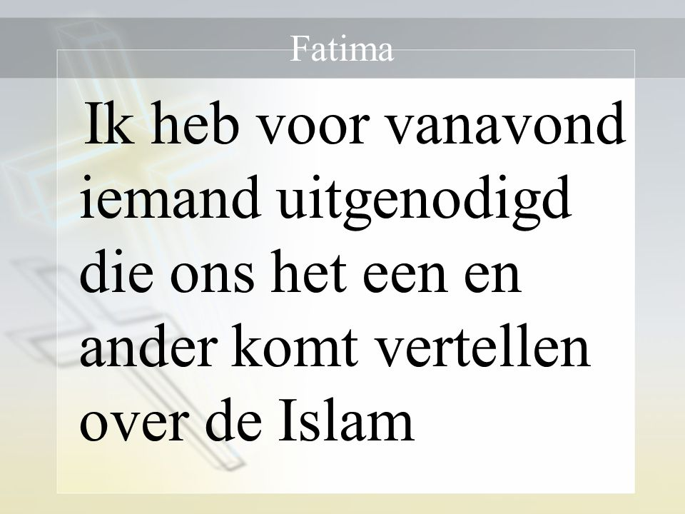 Fatima Ik heb voor vanavond iemand uitgenodigd die ons het een en ander komt vertellen over de Islam.