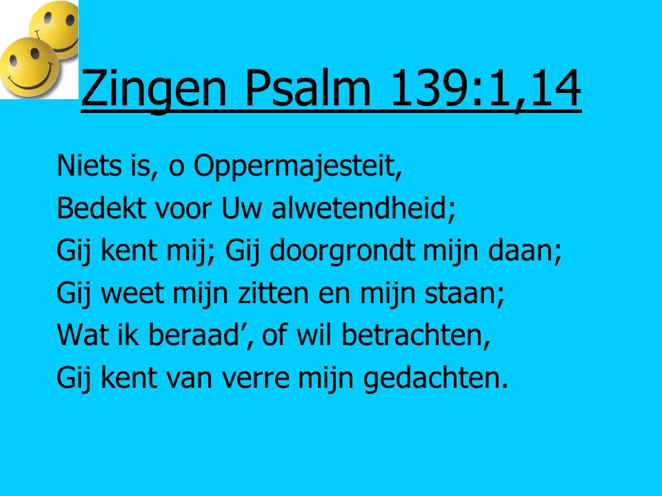 Zingen Psalm 139:1,14 Niets is, o Oppermajesteit,