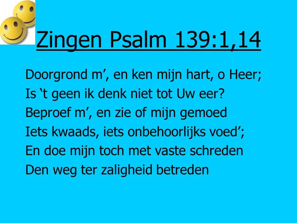 Zingen Psalm 139:1,14 Doorgrond m', en ken mijn hart, o Heer;