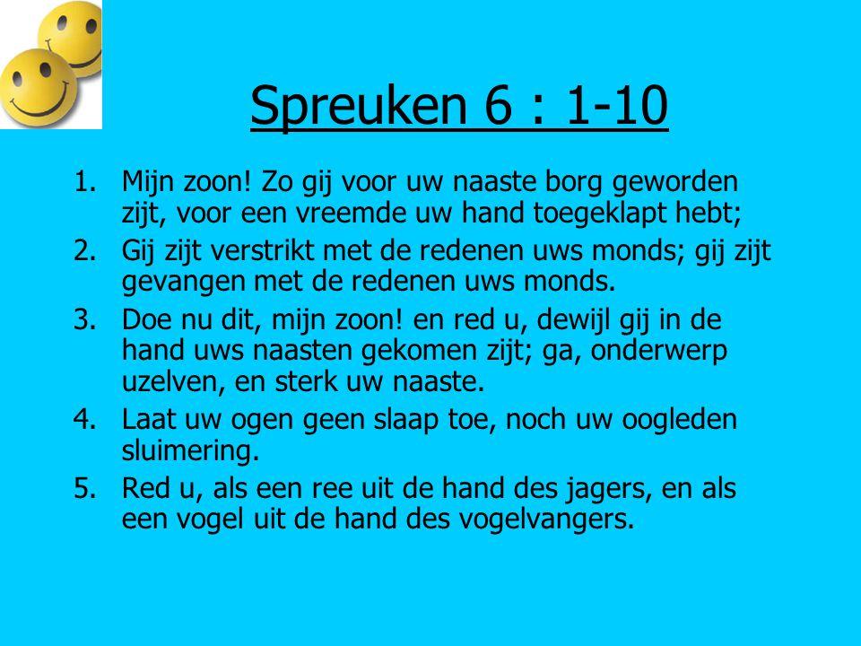 Spreuken 6 : 1-10 Mijn zoon! Zo gij voor uw naaste borg geworden zijt, voor een vreemde uw hand toegeklapt hebt;