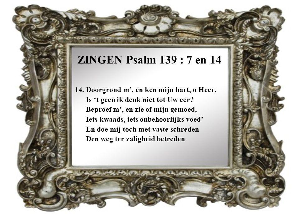 ZINGEN Psalm 139 : 7 en 14 14. Doorgrond m', en ken mijn hart, o Heer,