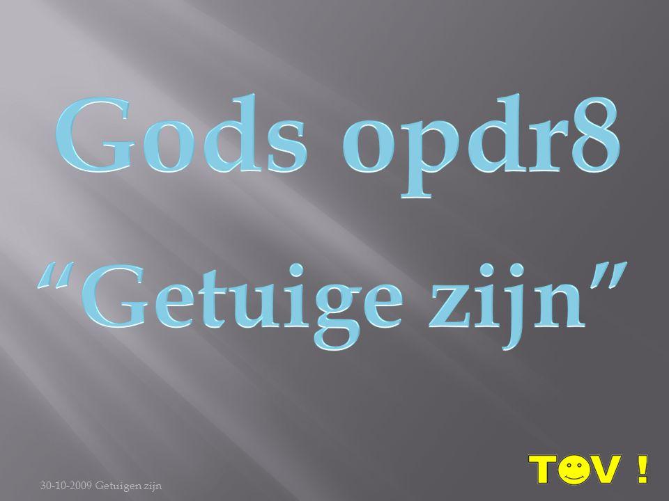 Gods opdr8 Getuige zijn 30-10-2009 Getuigen zijn
