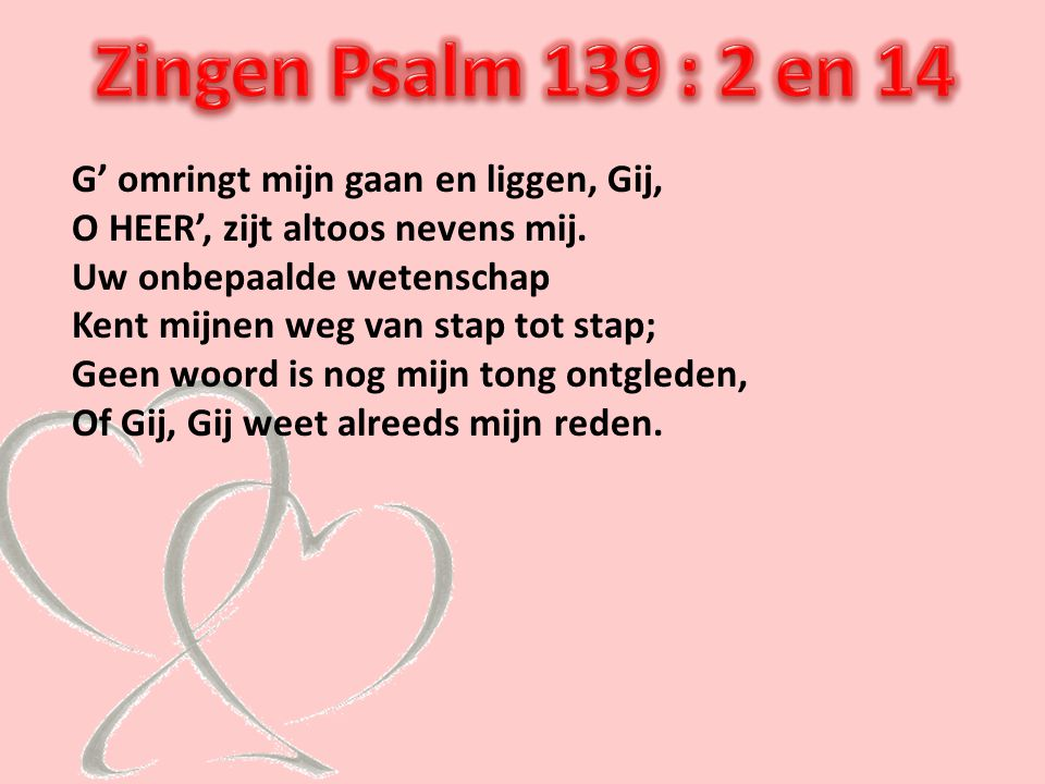 Zingen Psalm 139 : 2 en 14 G' omringt mijn gaan en liggen, Gij,