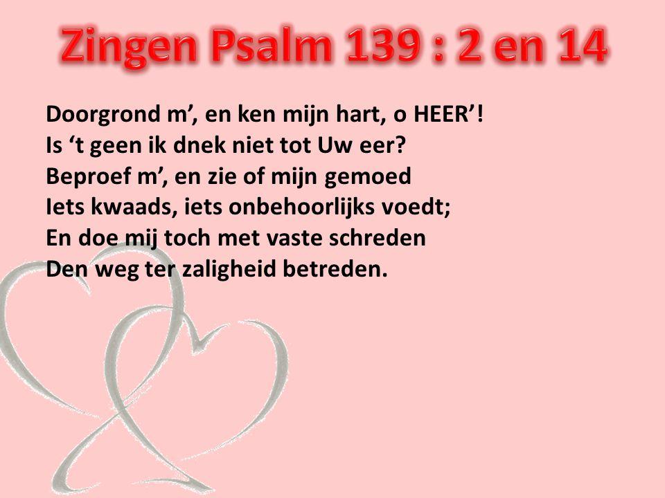 Zingen Psalm 139 : 2 en 14 Doorgrond m', en ken mijn hart, o HEER'!