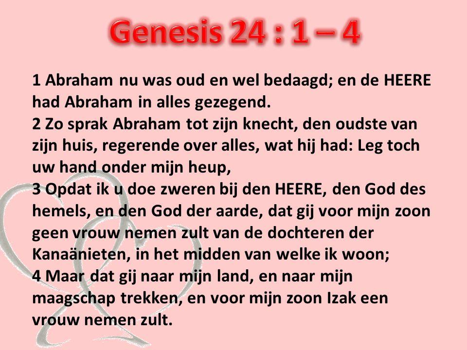 Genesis 24 : 1 – 4 1 Abraham nu was oud en wel bedaagd; en de HEERE had Abraham in alles gezegend.