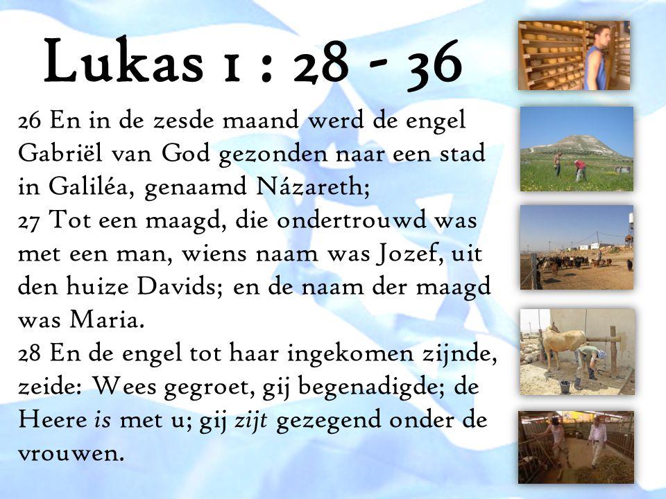 Lukas 1 : 28 - 36 26 En in de zesde maand werd de engel Gabriël van God gezonden naar een stad in Galiléa, genaamd Názareth;