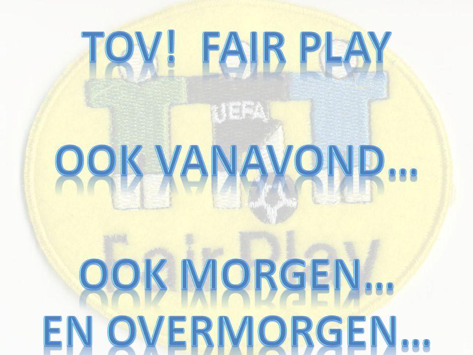 TOV! Fair play Ook vanavond… Ook morgen… En Overmorgen…