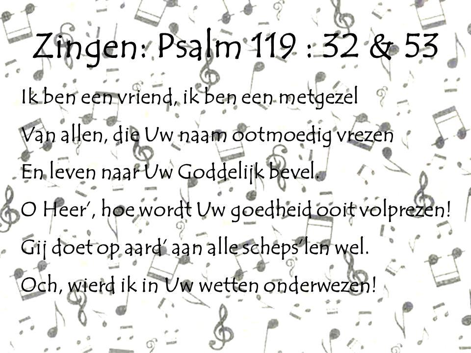 Zingen: Psalm 119 : 32 & 53 Ik ben een vriend, ik ben een metgezel