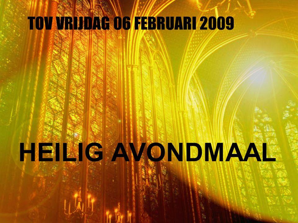 TOV VRIJDAG 06 FEBRUARI 2009 HEILIG AVONDMAAL