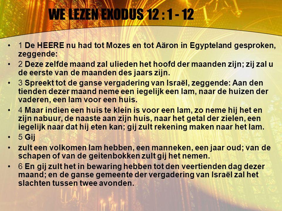 WE LEZEN EXODUS 12 : 1 - 12 1 De HEERE nu had tot Mozes en tot Aäron in Egypteland gesproken, zeggende: