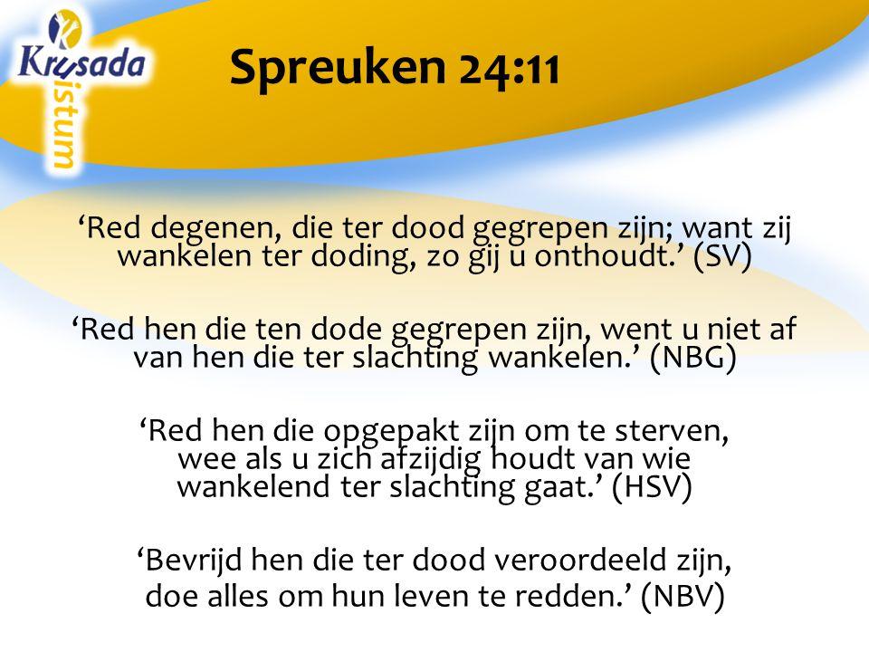 Spreuken 24:11 'Red degenen, die ter dood gegrepen zijn; want zij wankelen ter doding, zo gij u onthoudt.' (SV)