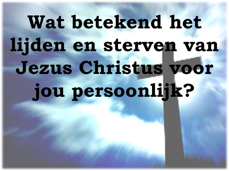 Wat betekend het lijden en sterven van Jezus Christus voor jou persoonlijk
