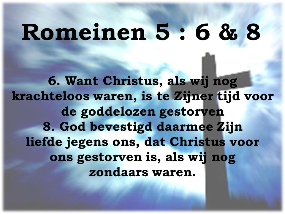 Romeinen 5 : 6 & 8 6. Want Christus, als wij nog krachteloos waren, is te Zijner tijd voor de goddelozen gestorven.