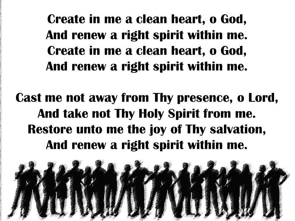 Create in me a clean heart, o God, And renew a right spirit within me